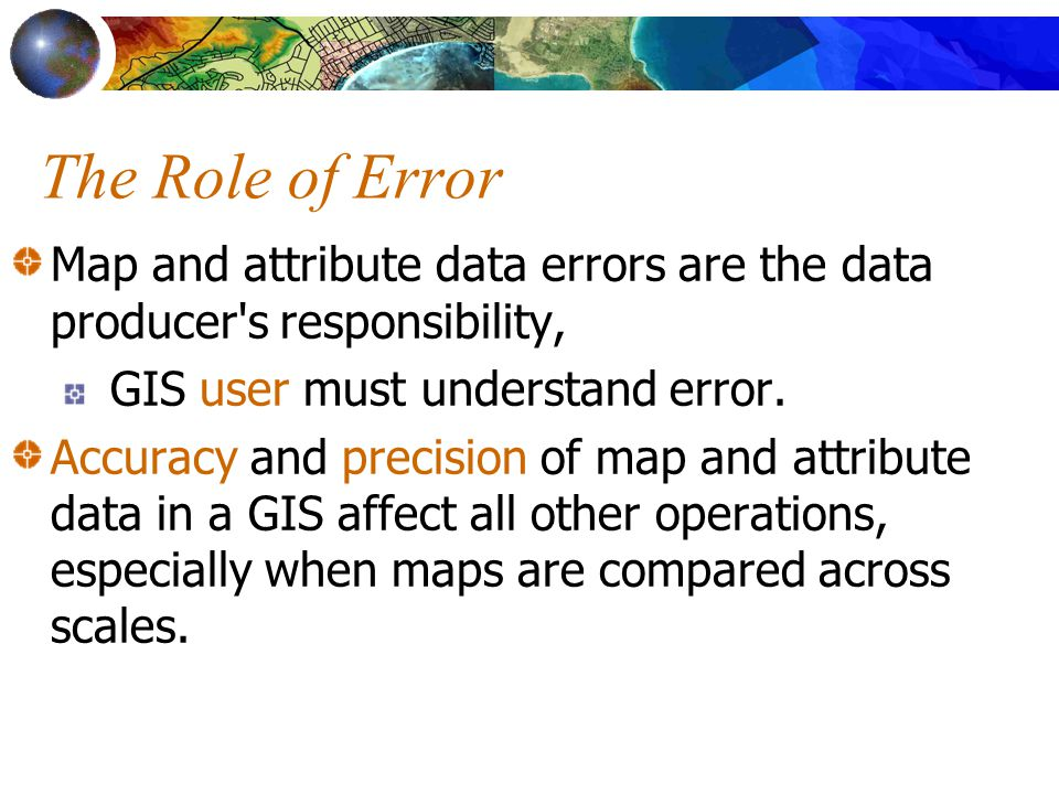 The Role of Error Map and attribute data errors are the data producer s responsibility, GIS user must understand error.