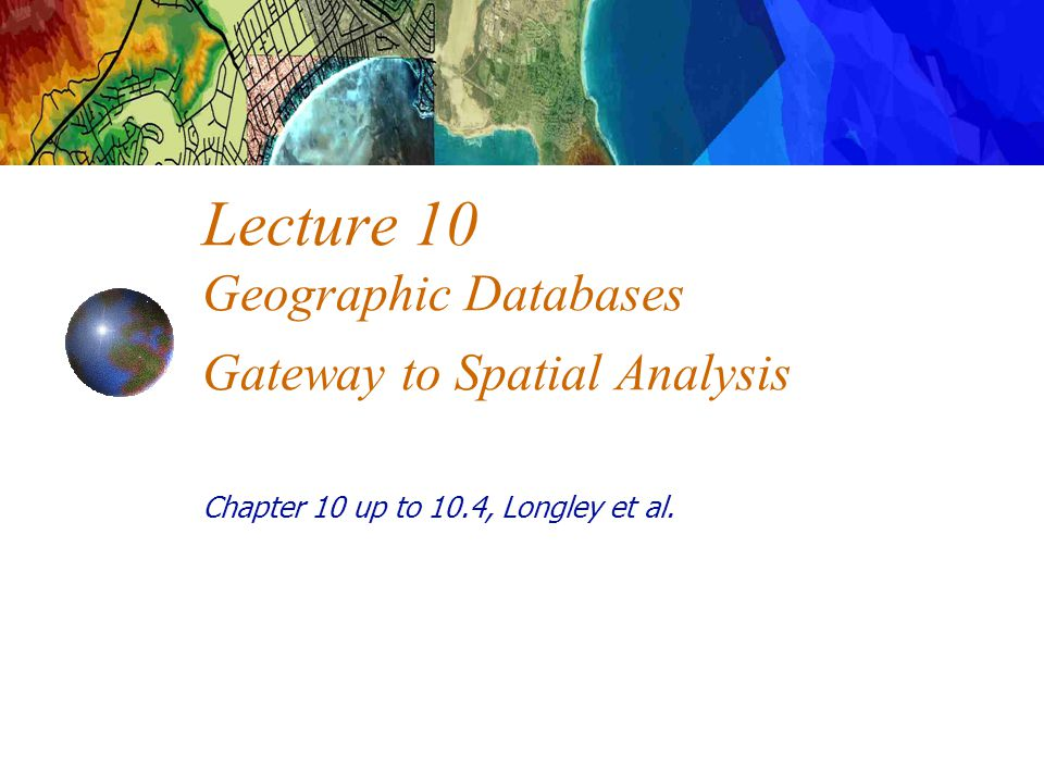 Lecture 10 Geographic Databases Gateway to Spatial Analysis Chapter 10 up to 10.4, Longley et al.