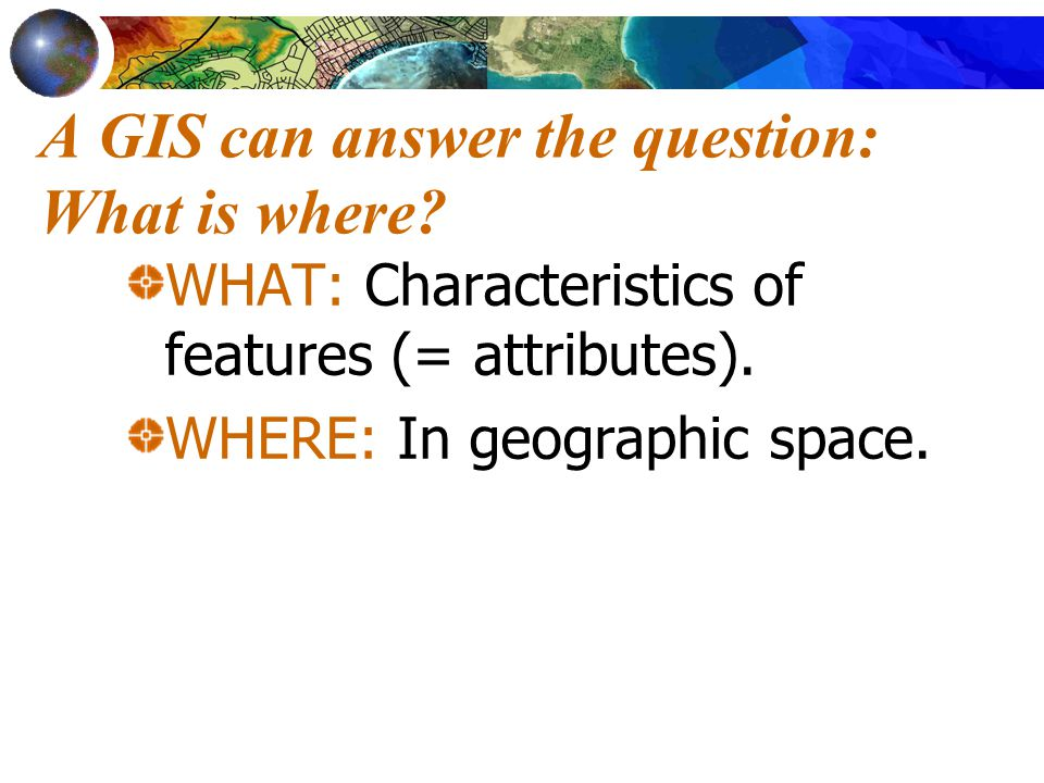 A GIS can answer the question: What is where