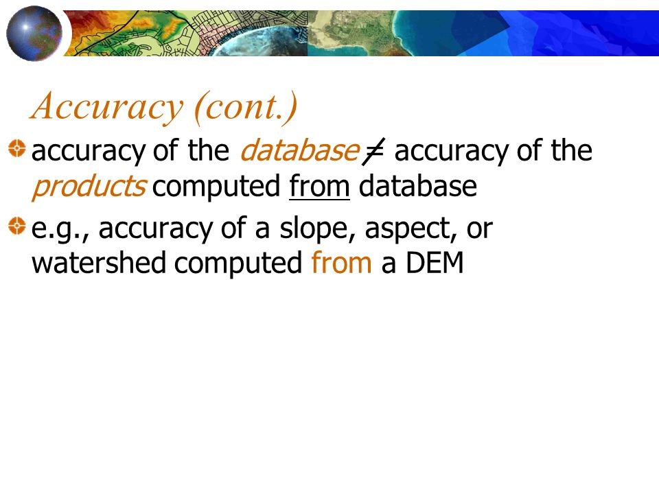 Accuracy (cont.) accuracy of the database = accuracy of the products computed from database.