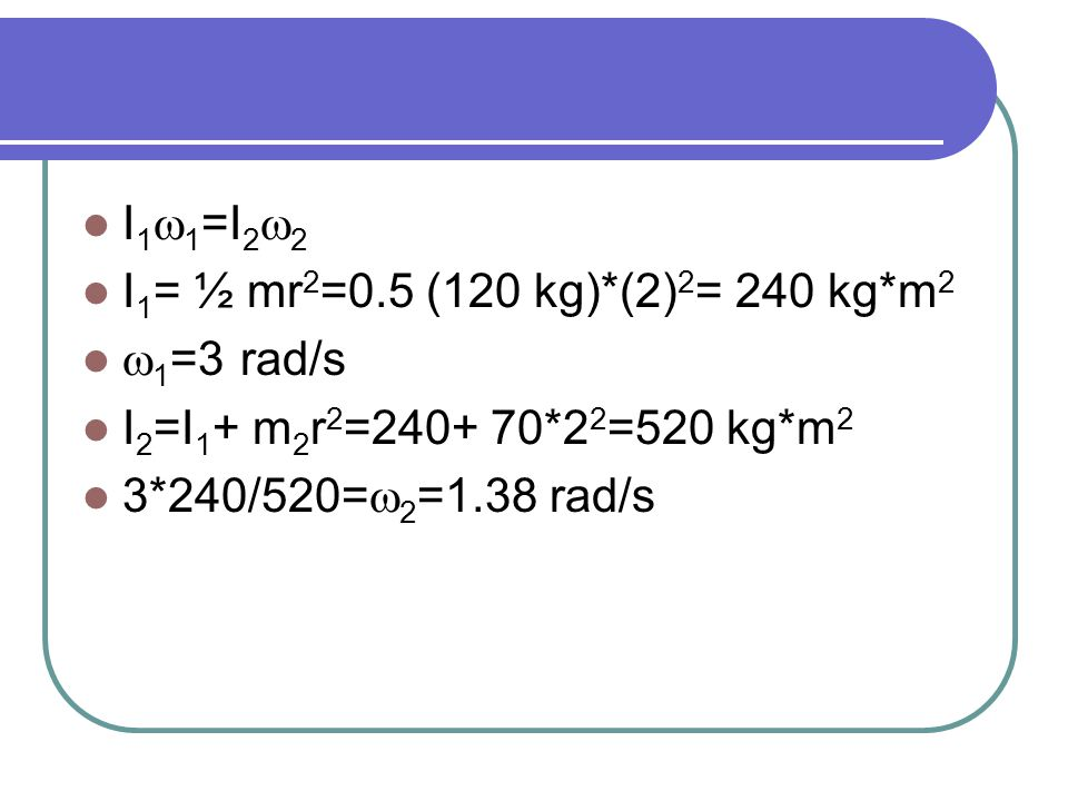 I1w1=I2w2 I1= ½ mr2=0.5 (120 kg)*(2)2= 240 kg*m2. w1=3 rad/s.