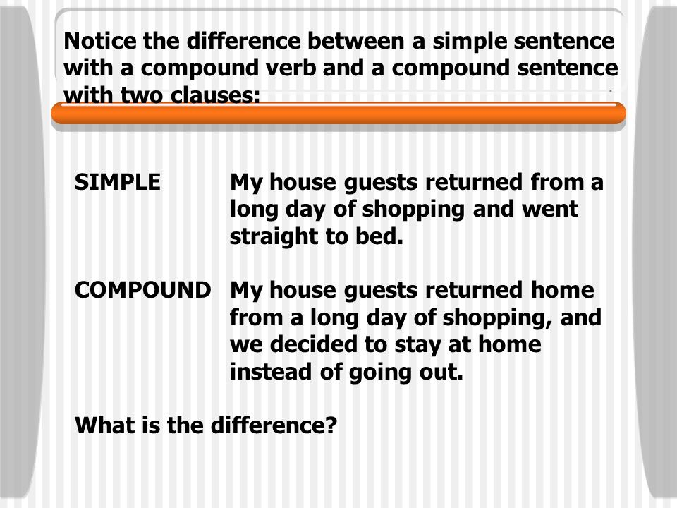 Notice the difference between a simple sentence with a compound verb and a compound sentence with two clauses: