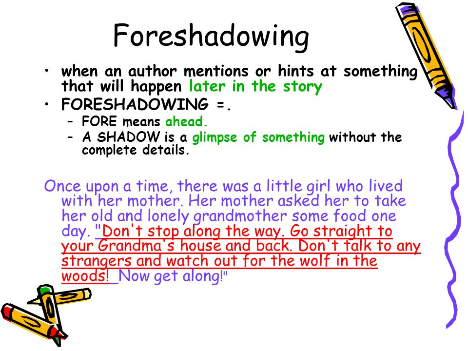 Foreshadowing when an author mentions or hints at something that will happen later in the story. FORESHADOWING =.