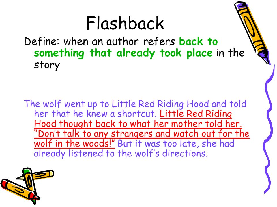 Flashback Define: when an author refers back to something that already took place in the story.
