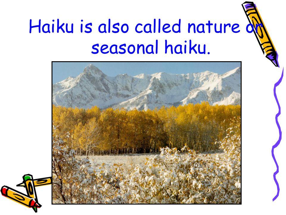 Haiku is also called nature or seasonal haiku.