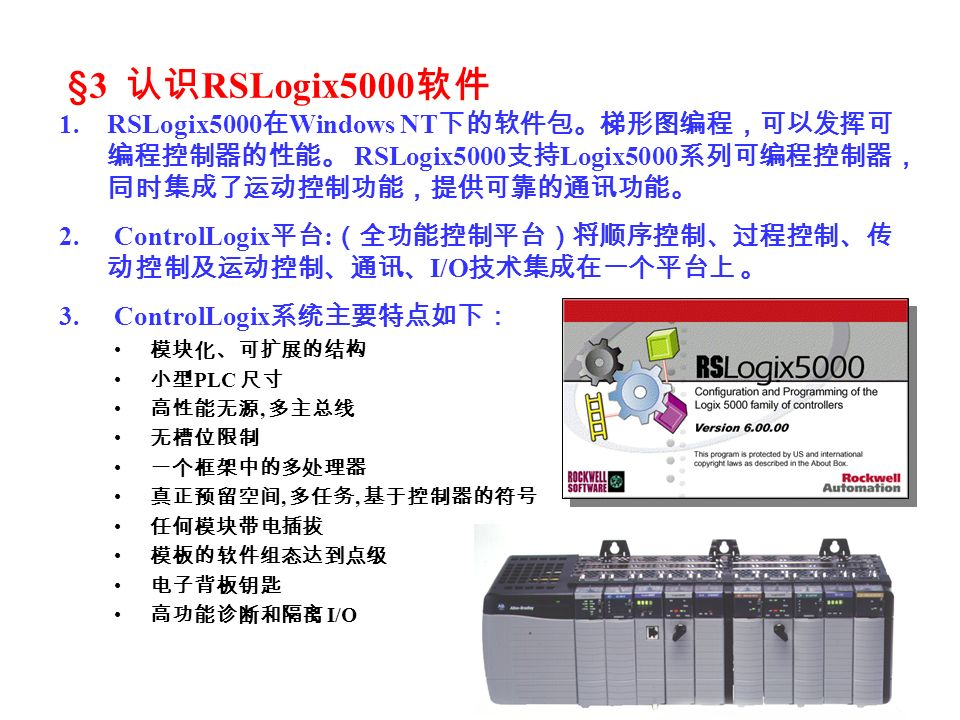 §3 认识RSLogix5000软件 RSLogix5000在Windows NT下的软件包。梯形图编程,可以发挥可编程控制器的性能。 RSLogix5000支持Logix5000系列可编程控制器,同时集成了运动控制功能,提供可靠的通讯功能。