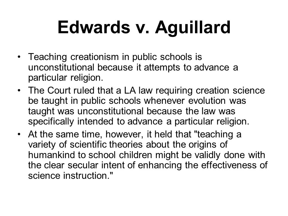Edwards v. Aguillard Teaching creationism in public schools is unconstitutional because it attempts to advance a particular religion.