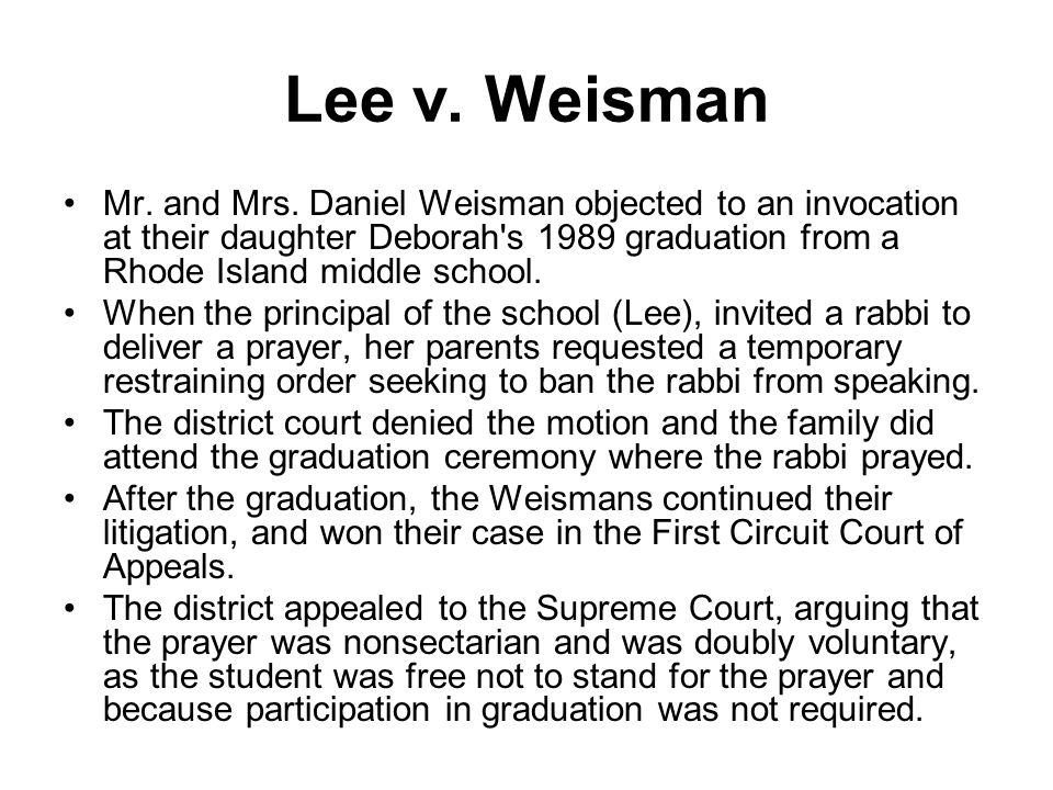 Lee v. Weisman Mr. and Mrs. Daniel Weisman objected to an invocation at their daughter Deborah s 1989 graduation from a Rhode Island middle school.