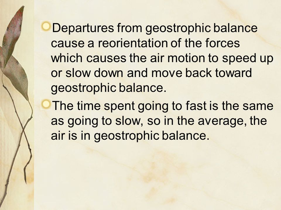 Departures from geostrophic balance cause a reorientation of the forces which causes the air motion to speed up or slow down and move back toward geostrophic balance.