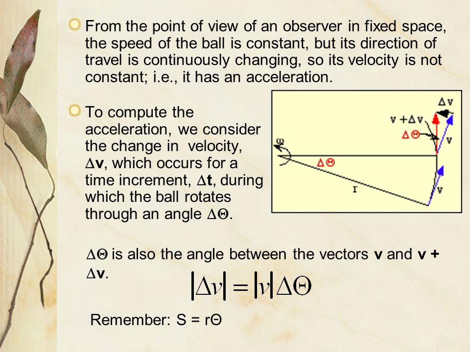 From the point of view of an observer in fixed space, the speed of the ball is constant, but its direction of travel is continuously changing, so its velocity is not constant; i.e., it has an acceleration.
