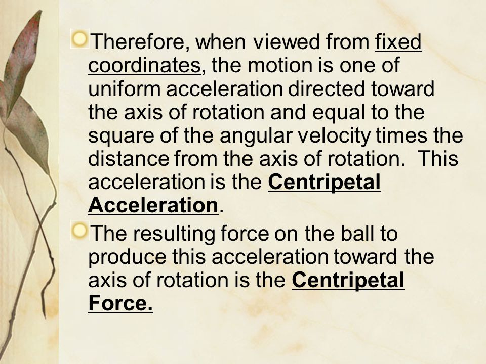 Therefore, when viewed from fixed coordinates, the motion is one of uniform acceleration directed toward the axis of rotation and equal to the square of the angular velocity times the distance from the axis of rotation. This acceleration is the Centripetal Acceleration.