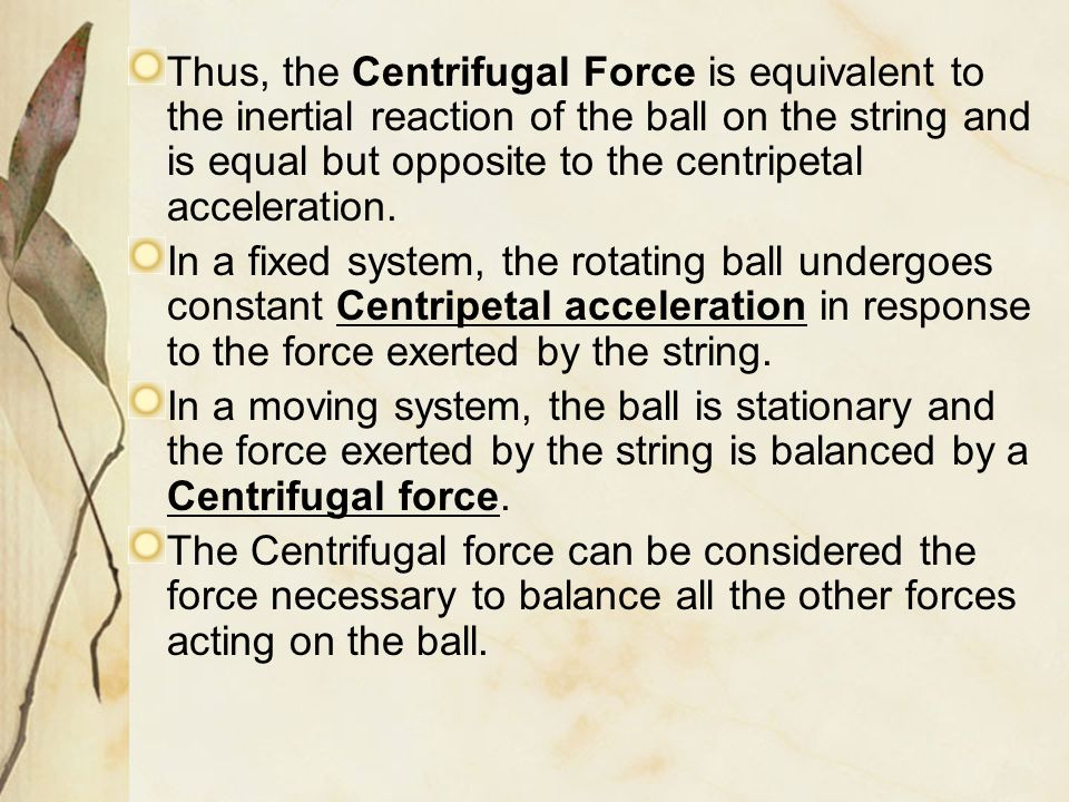 Thus, the Centrifugal Force is equivalent to the inertial reaction of the ball on the string and is equal but opposite to the centripetal acceleration.
