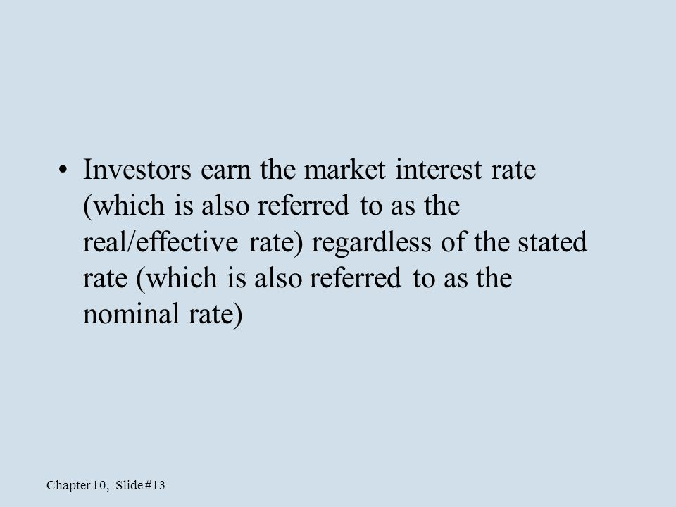 Investors earn the market interest rate (which is also referred to as the real/effective rate) regardless of the stated rate (which is also referred to as the nominal rate)