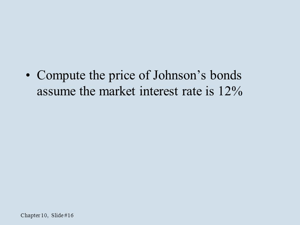 Compute the price of Johnson's bonds assume the market interest rate is 12%