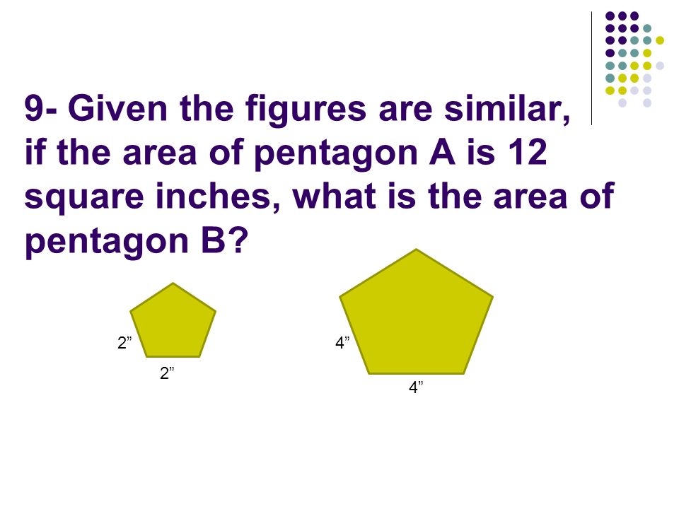 2 4 2 4 9- Given the figures are similar, if the area of pentagon A is 12 square inches, what is the area of pentagon B