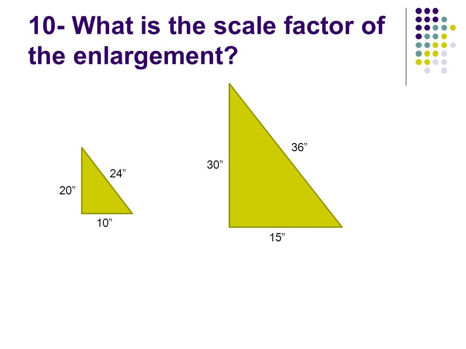 10- What is the scale factor of the enlargement