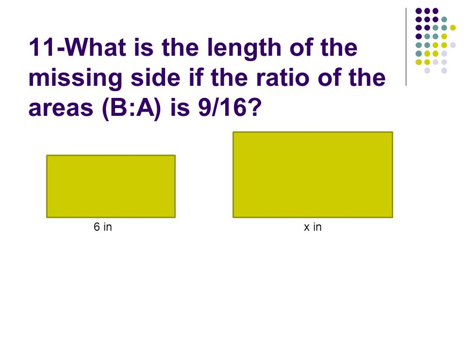 11-What is the length of the missing side if the ratio of the areas (B:A) is 9/16