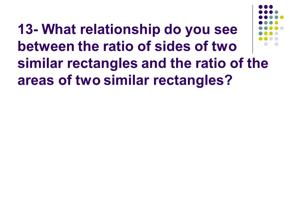 13- What relationship do you see between the ratio of sides of two similar rectangles and the ratio of the areas of two similar rectangles