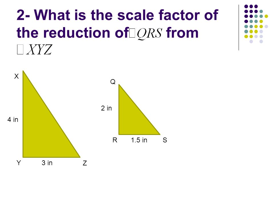 2- What is the scale factor of the reduction of from