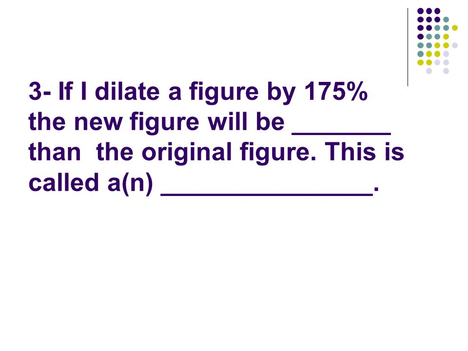 3- If I dilate a figure by 175% the new figure will be _______ than the original figure.