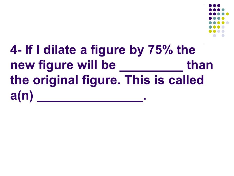 4- If I dilate a figure by 75% the new figure will be _________ than the original figure.
