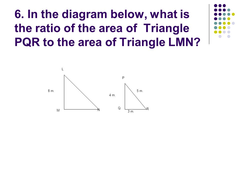 6. In the diagram below, what is the ratio of the area of Triangle PQR to the area of Triangle LMN