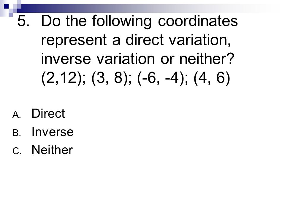 Do the following coordinates represent a direct variation, inverse variation or neither (2,12); (3, 8); (-6, -4); (4, 6)