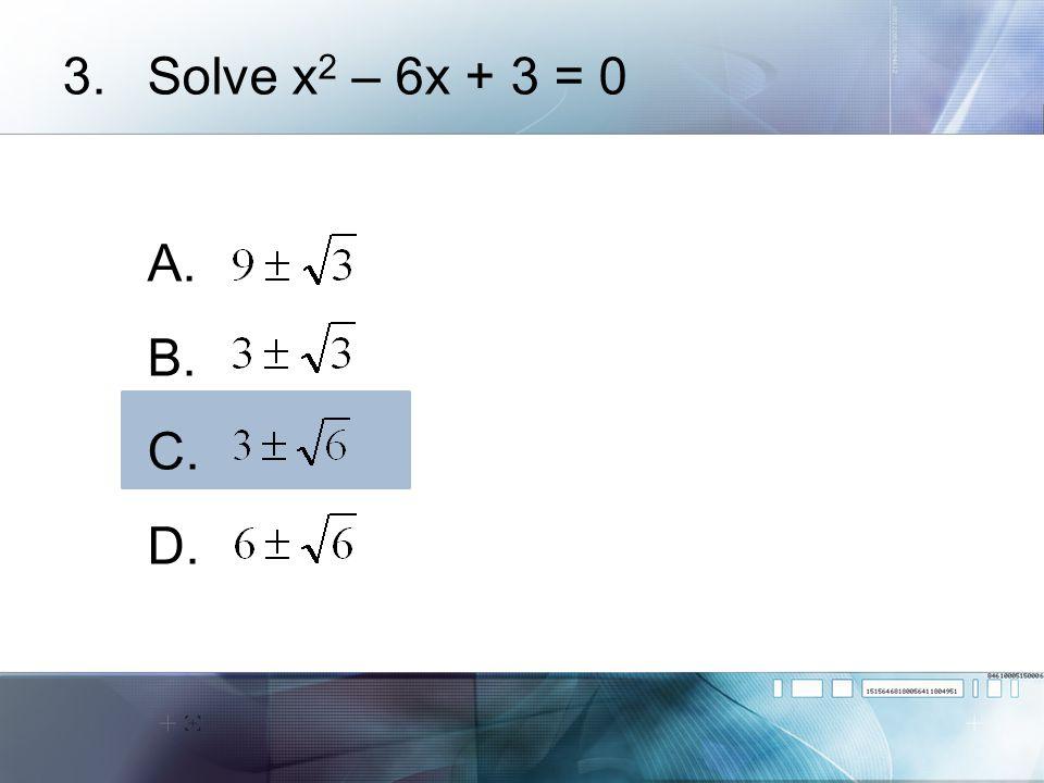 Solve x2 – 6x + 3 = 0 A. B. C. D.