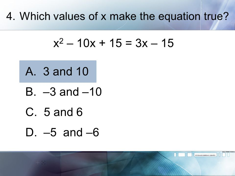 x2 – 10x + 15 = 3x – 15 A. 3 and 10 B. –3 and –10 C. 5 and 6