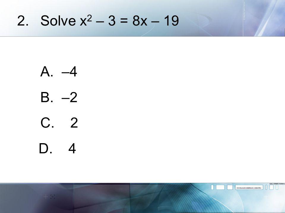 Solve x2 – 3 = 8x – 19 A. –4 B. –2 C. 2 D. 4