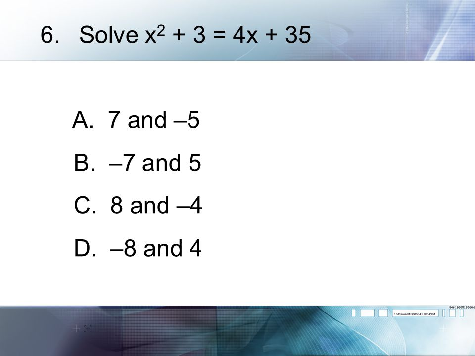 Solve x2 + 3 = 4x + 35 A. 7 and –5 B. –7 and 5 C. 8 and –4 D. –8 and 4