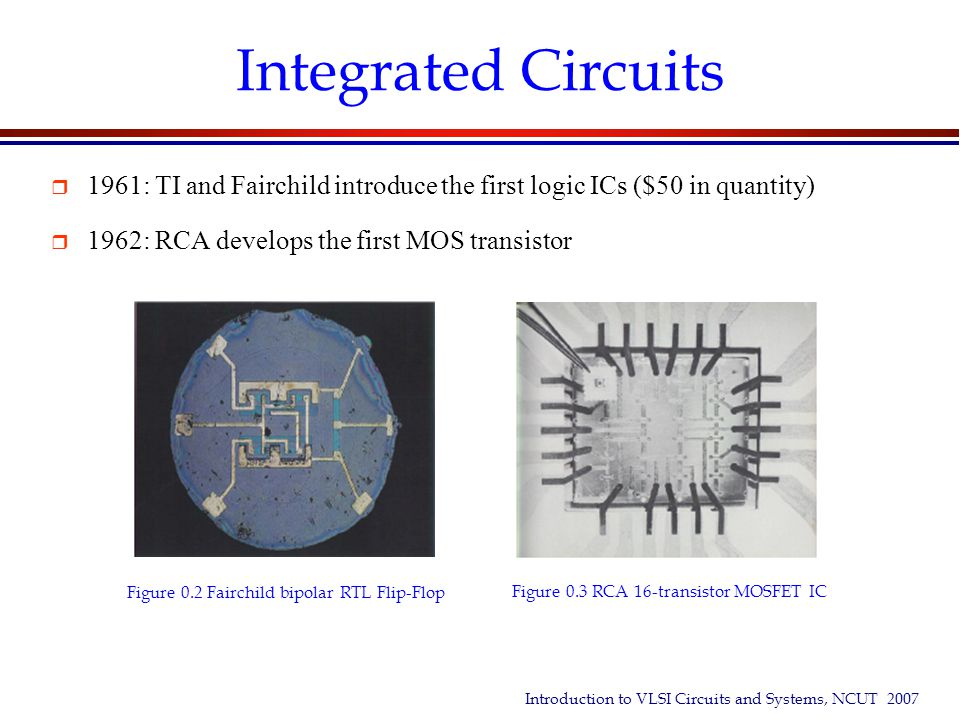 Integrated Circuits 1961: TI and Fairchild introduce the first logic ICs ($50 in quantity) 1962: RCA develops the first MOS transistor.