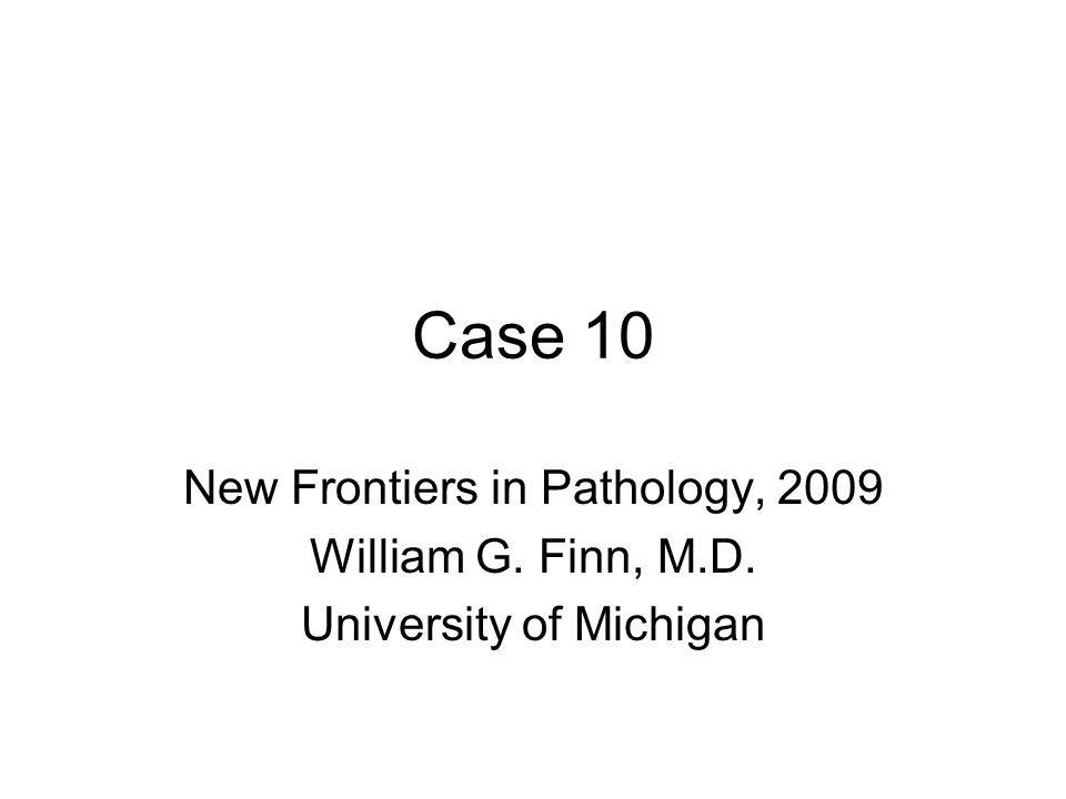 Case 10 New Frontiers in Pathology, 2009 William G. Finn, M.D.