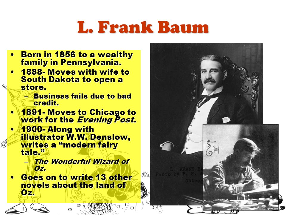 L. Frank Baum Born in 1856 to a wealthy family in Pennsylvania.