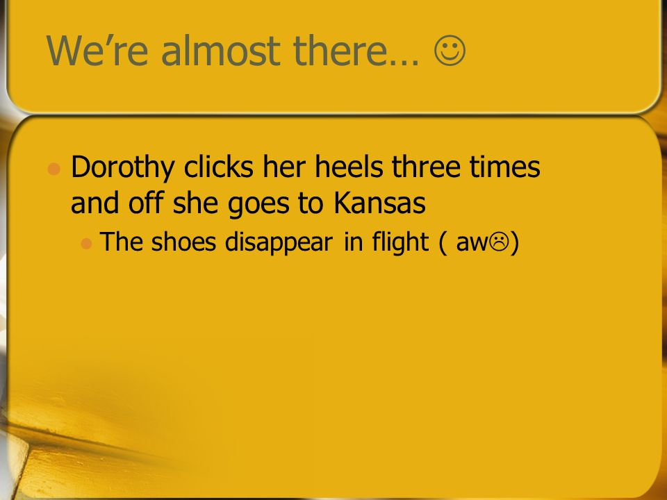 We're almost there… Dorothy clicks her heels three times and off she goes to Kansas.