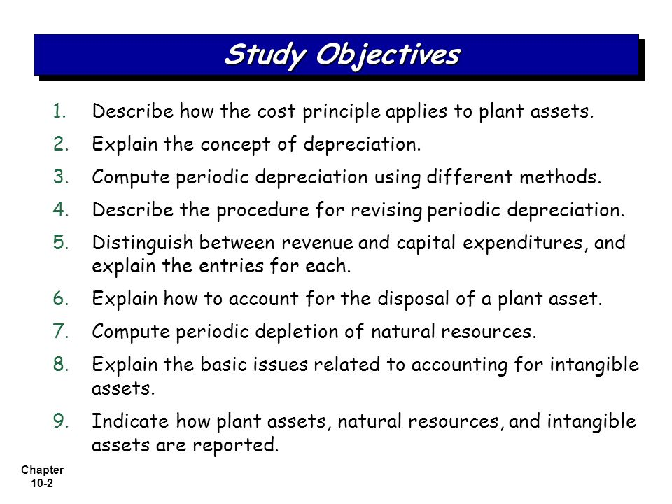Study Objectives Describe how the cost principle applies to plant assets. Explain the concept of depreciation.