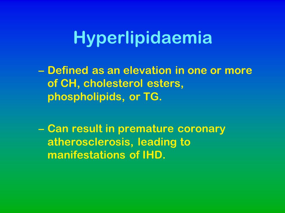 Hyperlipidaemia Defined as an elevation in one or more of CH, cholesterol esters, phospholipids, or TG.