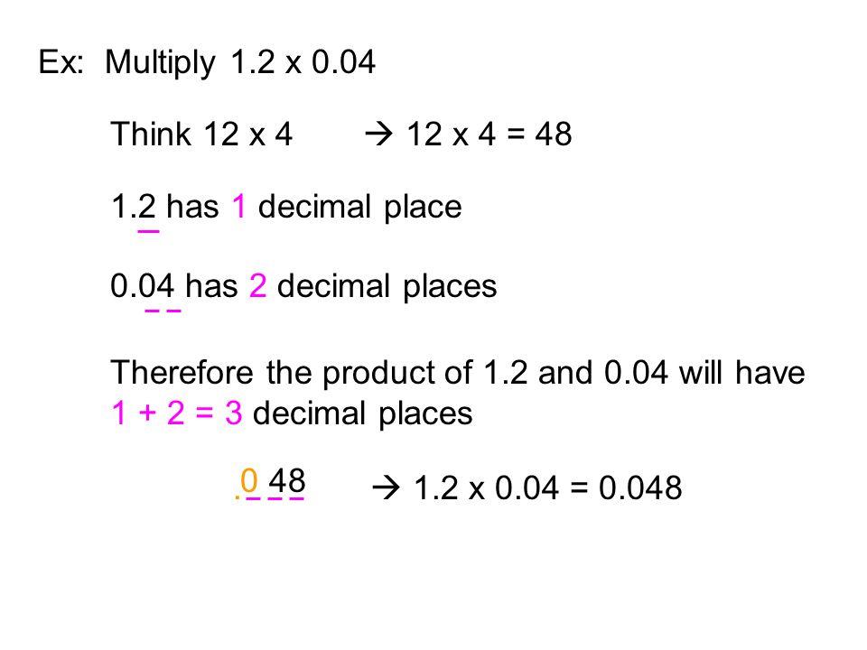 Ex: Multiply 1.2 x 0.04 Think 12 x 4.  12 x 4 = 48. 1.2 has 1 decimal place. 0.04 has 2 decimal places.