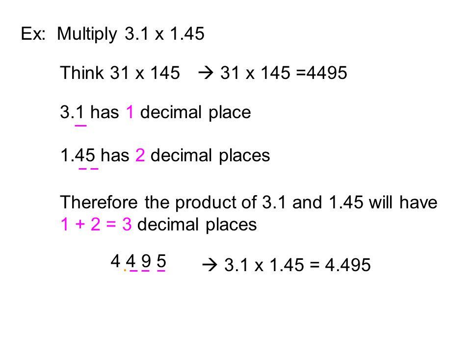 Ex: Multiply 3.1 x 1.45 Think 31 x 145.  31 x 145 =4495. 3.1 has 1 decimal place. 1.45 has 2 decimal places.