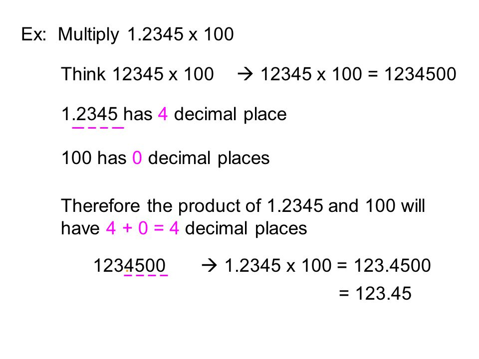 Ex: Multiply 1.2345 x 100 Think 12345 x 100.  12345 x 100 = 1234500. 1.2345 has 4 decimal place.