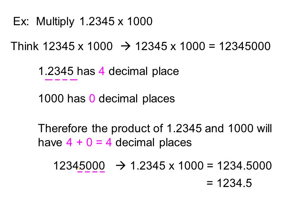 Ex: Multiply 1.2345 x 1000 Think 12345 x 1000.  12345 x 1000 = 12345000. 1.2345 has 4 decimal place.