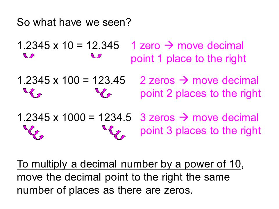 So what have we seen 1.2345 x 10 = 12.345. 1 zero  move decimal point 1 place to the right. 1.2345 x 100 = 123.45.