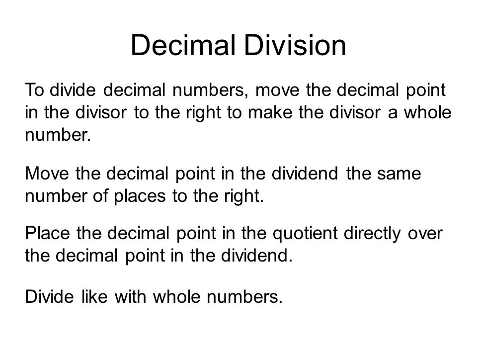 Decimal Division To divide decimal numbers, move the decimal point in the divisor to the right to make the divisor a whole number.