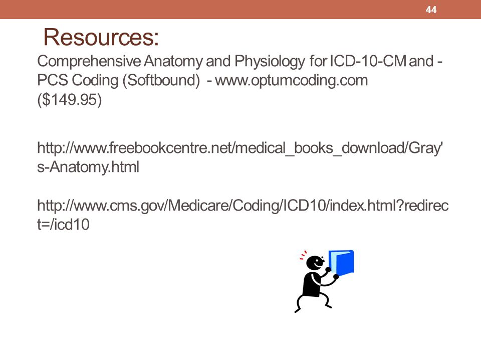 Resources: Comprehensive Anatomy and Physiology for ICD-10-CM and -PCS Coding (Softbound) - www.optumcoding.com ($149.95) http://www.freebookcentre.net/medical_books_download/Gray s-Anatomy.html http://www.cms.gov/Medicare/Coding/ICD10/index.html redirect=/icd10
