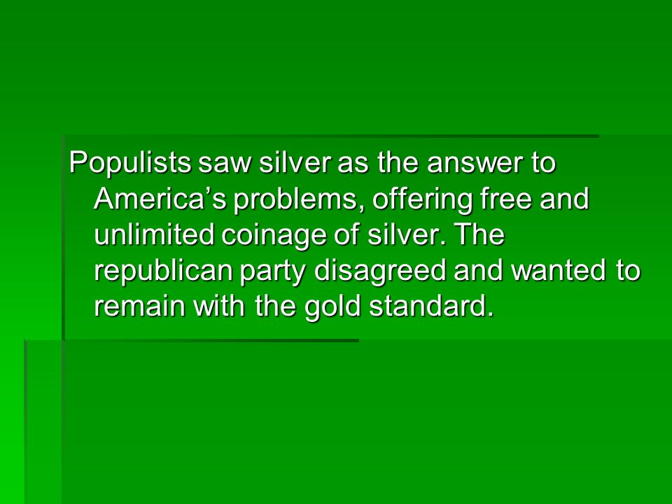 Populists saw silver as the answer to America's problems, offering free and unlimited coinage of silver.
