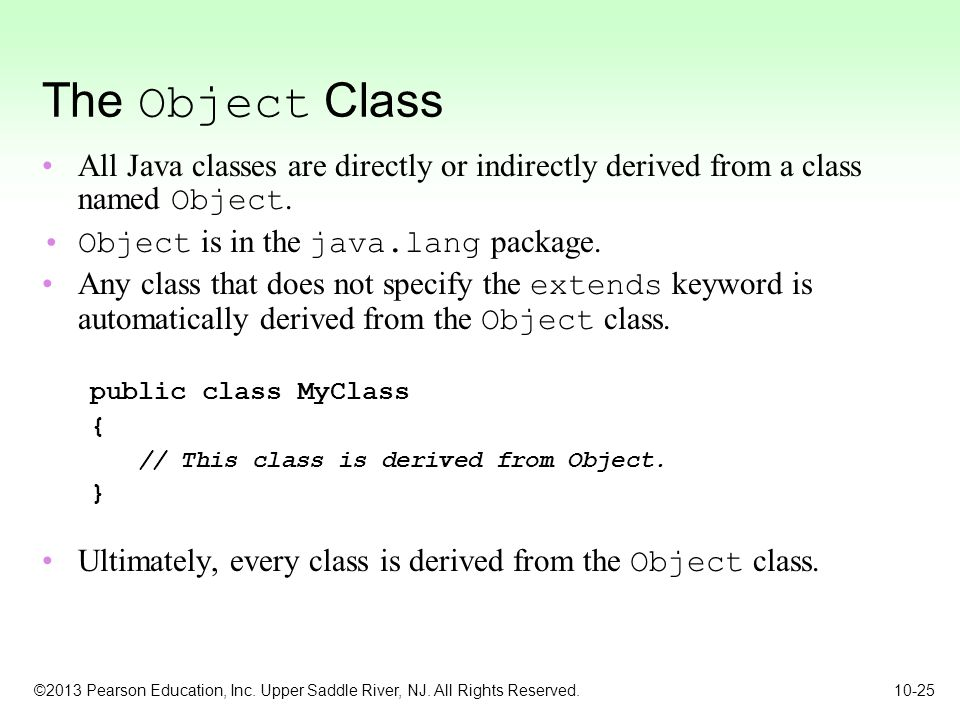 The Object Class All Java classes are directly or indirectly derived from a class named Object. Object is in the java.lang package.