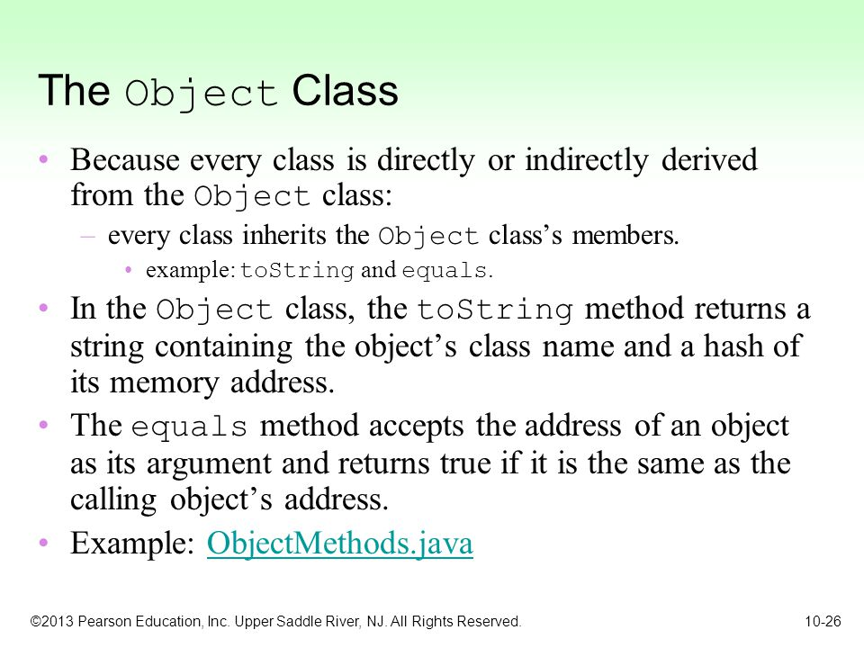 The Object Class Because every class is directly or indirectly derived from the Object class: every class inherits the Object class's members.