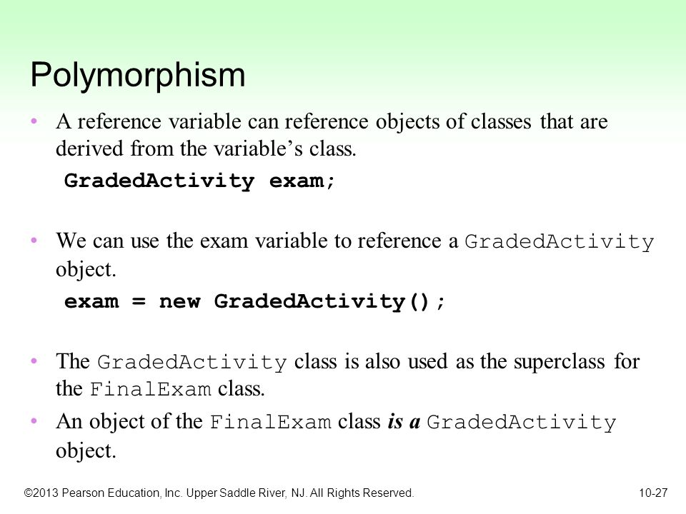 Polymorphism A reference variable can reference objects of classes that are derived from the variable's class.