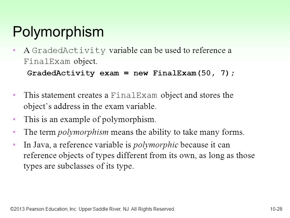 Polymorphism A GradedActivity variable can be used to reference a FinalExam object. GradedActivity exam = new FinalExam(50, 7);
