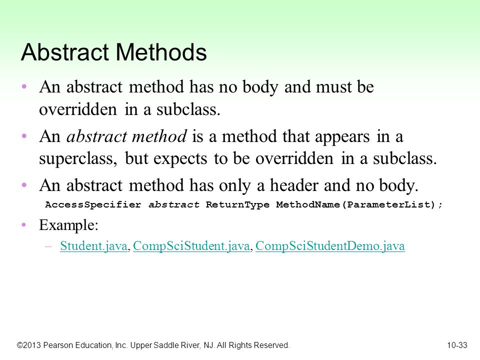 Abstract Methods An abstract method has no body and must be overridden in a subclass.